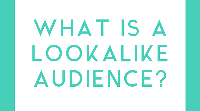 What is a Lookalike Audience on Facebook and How Does It Benefit Your Business?
